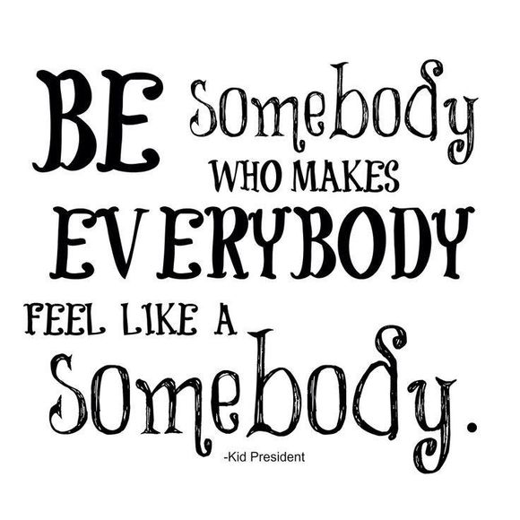 be somebody who makes everybody feel like somebody